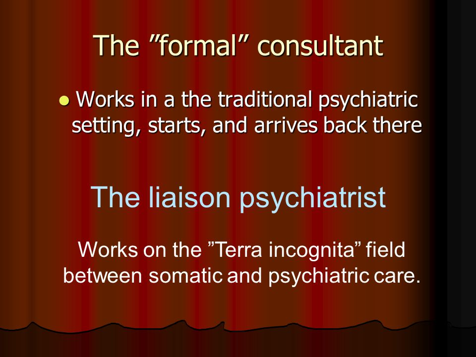 Works in a the traditional psychiatric setting, starts, and arrives back there Works in a the traditional psychiatric setting, starts, and arrives back there The liaison psychiatrist Works on the Terra incognita field between somatic and psychiatric care.