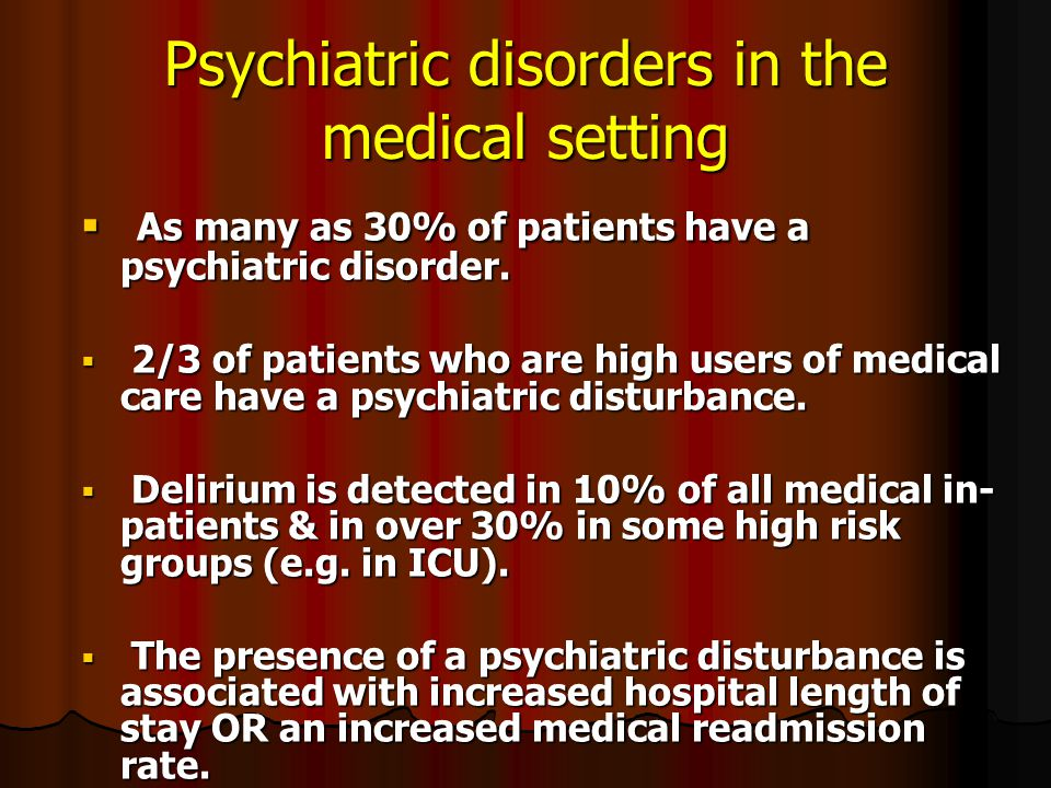 Psychiatric disorders in the medical setting  As many as 30% of patients have a psychiatric disorder.  2/3 of patients who are high users of medical