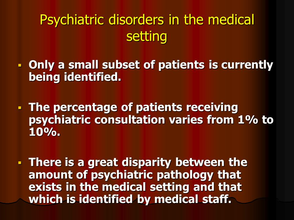 Psychiatric disorders in the medical setting  Only a small subset of patients is currently being identified.  The percentage of patients receiving p