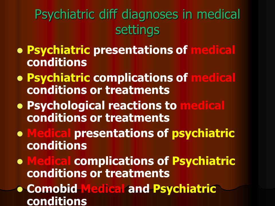 Psychiatric diff diagnoses in medical settings Psychiatric presentations of medical conditions Psychiatric complications of medical conditions or treatments Psychological reactions to medical conditions or treatments Medical presentations of psychiatric conditions Medical complications of Psychiatric conditions or treatments Comobid Medical and Psychiatric conditions