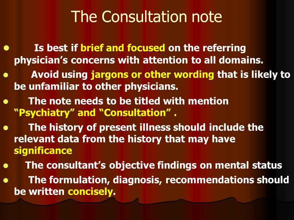 The Consultation note Is best if brief and focused on the referring physician's concerns with attention to all domains. Avoid using jargons or other w