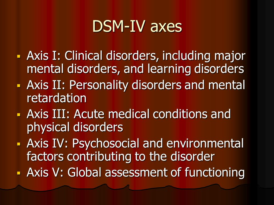 DSM-IV axes  Axis I: Clinical disorders, including major mental disorders, and learning disorders  Axis II: Personality disorders and mental retarda