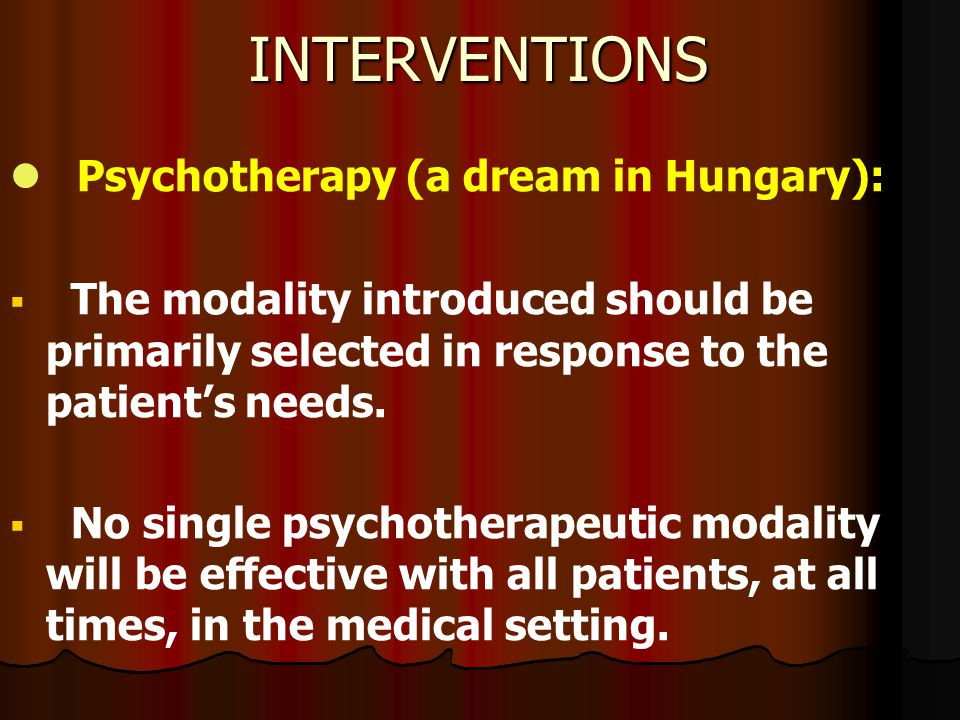 INTERVENTIONS Psychotherapy (a dream in Hungary):   The modality introduced should be primarily selected in response to the patient's needs.   No