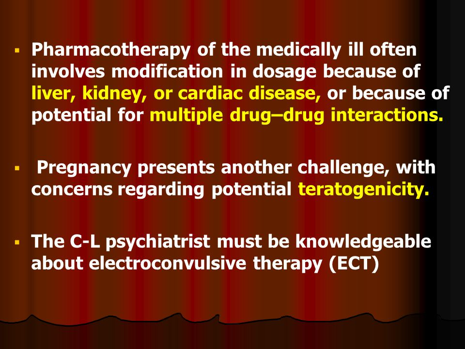   Pharmacotherapy of the medically ill often involves modification in dosage because of liver, kidney, or cardiac disease, or because of potential for multiple drug–drug interactions.
