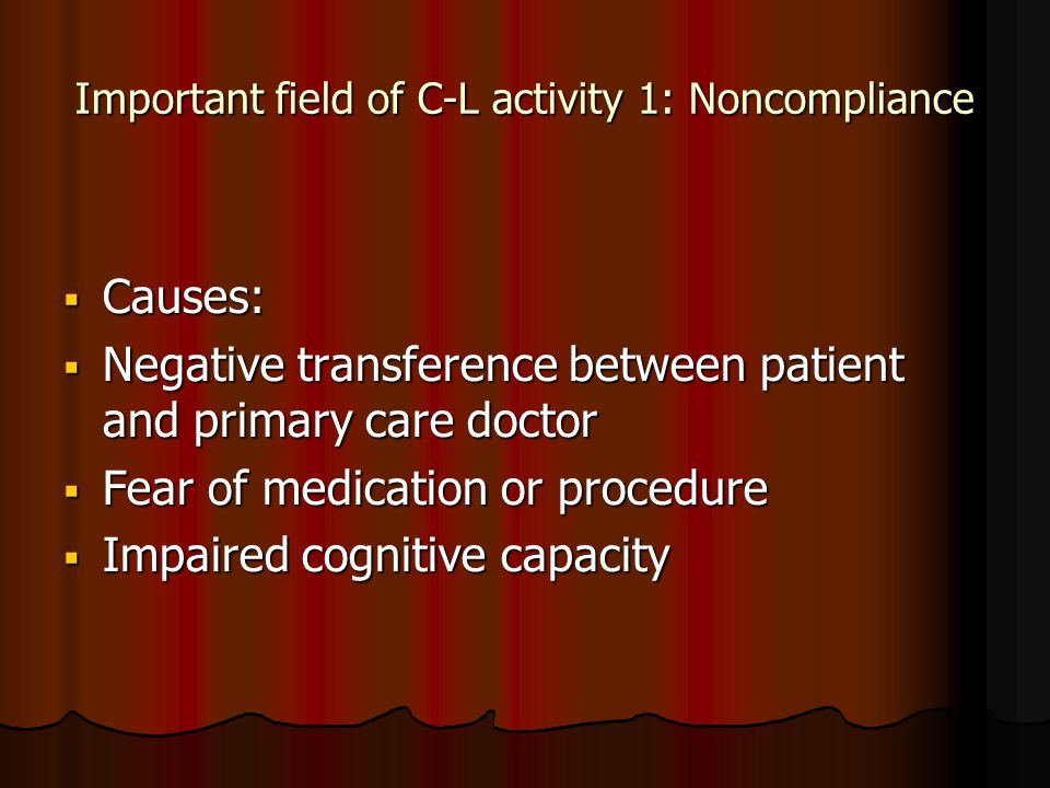Important field of C-L activity 1: Noncompliance  Causes:  Negative transference between patient and primary care doctor  Fear of medication or procedure  Impaired cognitive capacity