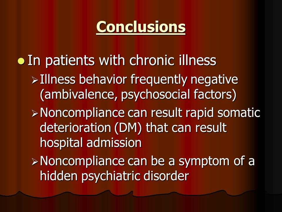 Conclusions In patients with chronic illness In patients with chronic illness  Illness behavior frequently negative (ambivalence, psychosocial factors)  Noncompliance can result rapid somatic deterioration (DM) that can result hospital admission  Noncompliance can be a symptom of a hidden psychiatric disorder