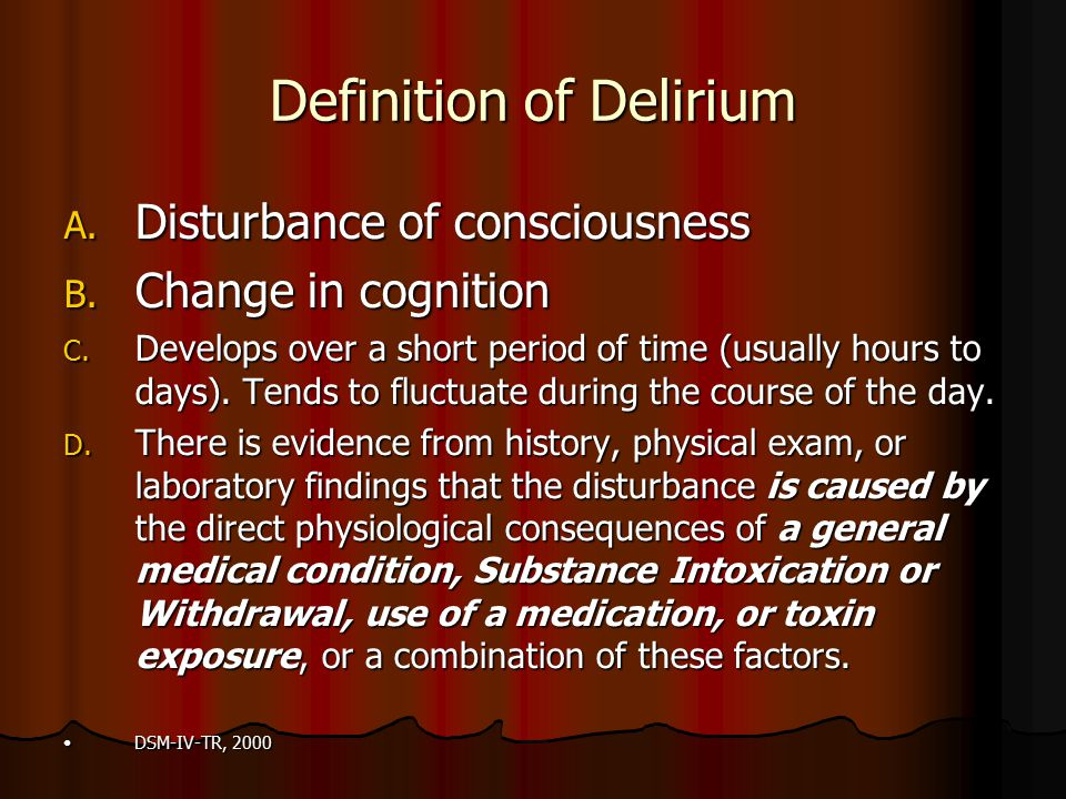 Definition of Delirium A. Disturbance of consciousness B. Change in cognition C. Develops over a short period of time (usually hours to days). Tends t