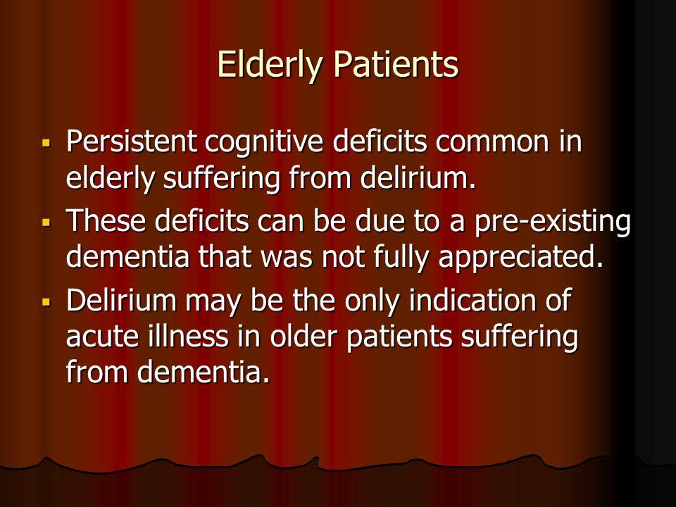 Elderly Patients  Persistent cognitive deficits common in elderly suffering from delirium.