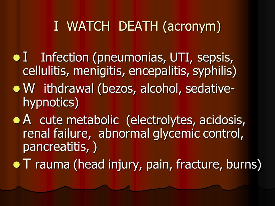 I WATCH DEATH (acronym) I Infection (pneumonias, UTI, sepsis, cellulitis, menigitis, encepalitis, syphilis) I Infection (pneumonias, UTI, sepsis, cellulitis, menigitis, encepalitis, syphilis) W ithdrawal (bezos, alcohol, sedative- hypnotics) W ithdrawal (bezos, alcohol, sedative- hypnotics) A cute metabolic (electrolytes, acidosis, renal failure, abnormal glycemic control, pancreatitis, ) A cute metabolic (electrolytes, acidosis, renal failure, abnormal glycemic control, pancreatitis, ) T rauma (head injury, pain, fracture, burns) T rauma (head injury, pain, fracture, burns)