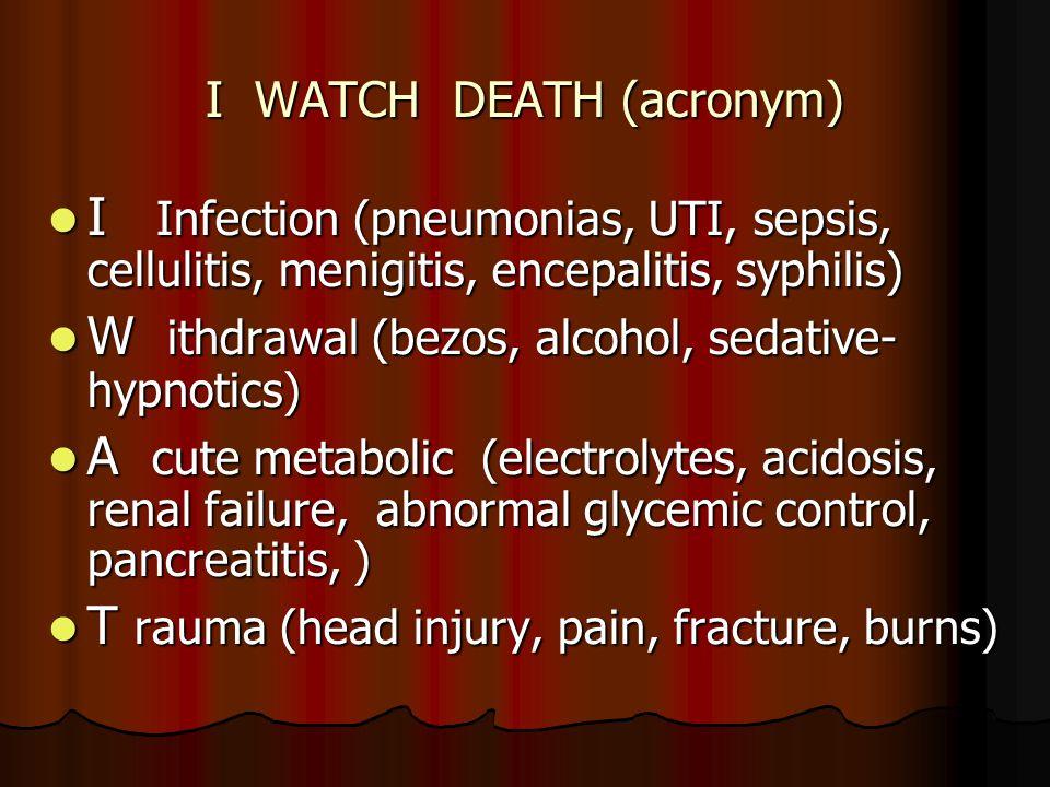 I WATCH DEATH (acronym) I Infection (pneumonias, UTI, sepsis, cellulitis, menigitis, encepalitis, syphilis) I Infection (pneumonias, UTI, sepsis, cell