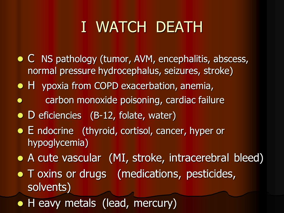 I WATCH DEATH C NS pathology (tumor, AVM, encephalitis, abscess, normal pressure hydrocephalus, seizures, stroke) C NS pathology (tumor, AVM, encephalitis, abscess, normal pressure hydrocephalus, seizures, stroke) H ypoxia from COPD exacerbation, anemia, H ypoxia from COPD exacerbation, anemia, carbon monoxide poisoning, cardiac failure carbon monoxide poisoning, cardiac failure D eficiencies (B-12, folate, water) D eficiencies (B-12, folate, water) E ndocrine (thyroid, cortisol, cancer, hyper or hypoglycemia) E ndocrine (thyroid, cortisol, cancer, hyper or hypoglycemia) A cute vascular (MI, stroke, intracerebral bleed) A cute vascular (MI, stroke, intracerebral bleed) T oxins or drugs (medications, pesticides, solvents) T oxins or drugs (medications, pesticides, solvents) H eavy metals(lead, mercury) H eavy metals(lead, mercury)