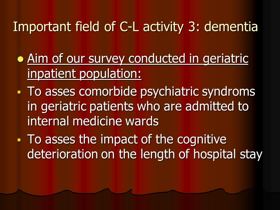 Important field of C-L activity 3: dementia Aim of our survey conducted in geriatric inpatient population: Aim of our survey conducted in geriatric inpatient population:  To asses comorbide psychiatric syndroms in geriatric patients who are admitted to internal medicine wards  To asses the impact of the cognitive deterioration on the length of hospital stay