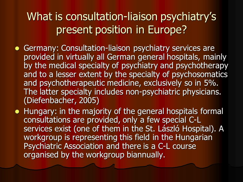 What is consultation-liaison psychiatry's present position in Europe? Germany: Consultation-liaison psychiatry services are provided in virtually all