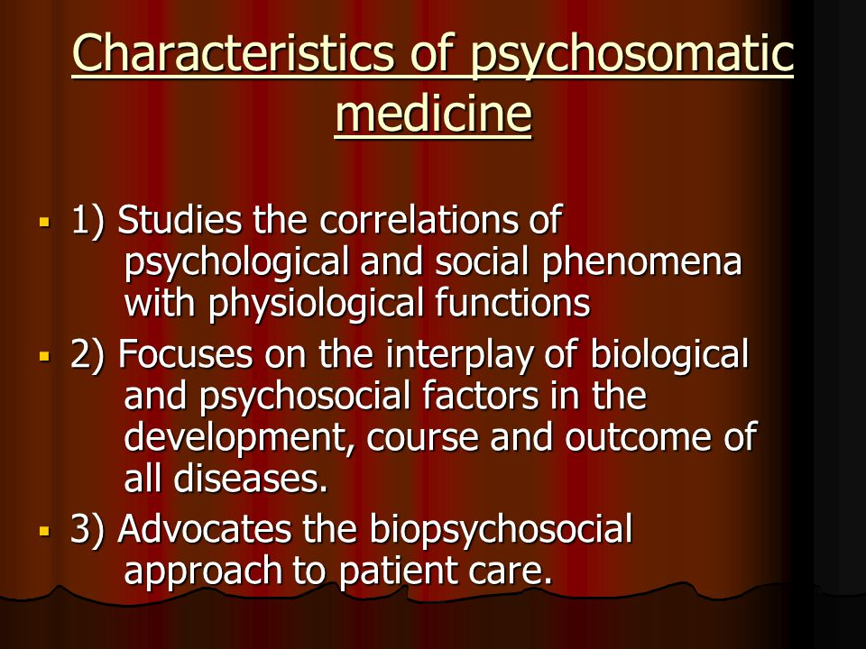 Characteristics of psychosomatic medicine  1) Studies the correlations of psychological and social phenomena with physiological functions  2) Focuses on the interplay of biological and psychosocial factors in the development, course and outcome of all diseases.