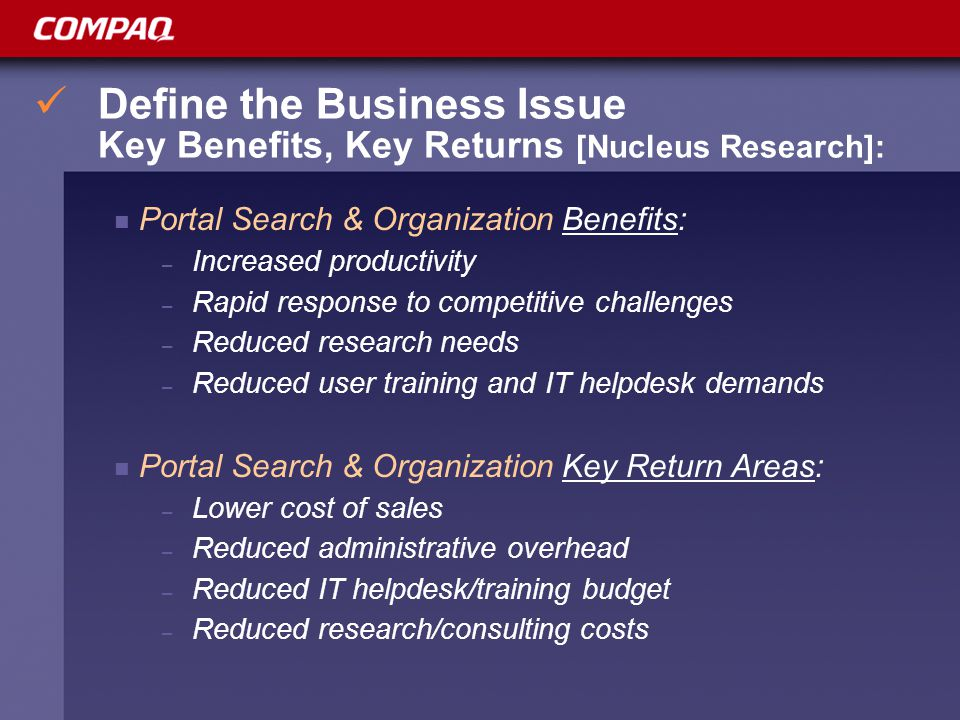 Define the Business Issue Key Benefits, Key Returns [Nucleus Research]: Portal Search & Organization Benefits: – Increased productivity – Rapid response to competitive challenges – Reduced research needs – Reduced user training and IT helpdesk demands Portal Search & Organization Key Return Areas: – Lower cost of sales – Reduced administrative overhead – Reduced IT helpdesk/training budget – Reduced research/consulting costs