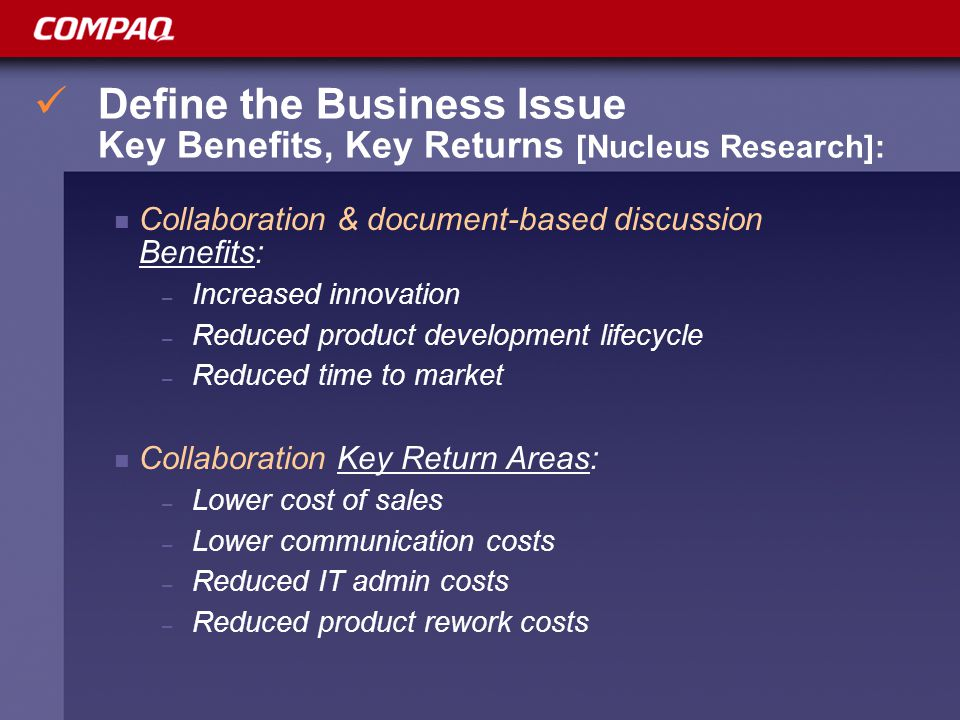 Define the Business Issue Key Benefits, Key Returns [Nucleus Research]: Collaboration & document-based discussion Benefits: – Increased innovation – Reduced product development lifecycle – Reduced time to market Collaboration Key Return Areas: – Lower cost of sales – Lower communication costs – Reduced IT admin costs – Reduced product rework costs
