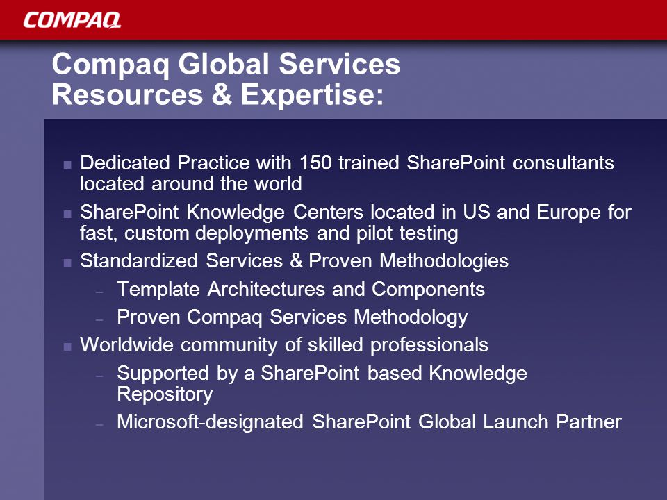 Compaq Global Services Resources & Expertise: Dedicated Practice with 150 trained SharePoint consultants located around the world SharePoint Knowledge Centers located in US and Europe for fast, custom deployments and pilot testing Standardized Services & Proven Methodologies – Template Architectures and Components – Proven Compaq Services Methodology Worldwide community of skilled professionals – Supported by a SharePoint based Knowledge Repository – Microsoft-designated SharePoint Global Launch Partner