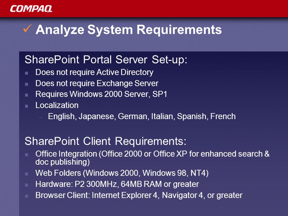 Analyze System Requirements SharePoint Portal Server Set-up: Does not require Active Directory Does not require Exchange Server Requires Windows 2000 Server, SP1 Localization – English, Japanese, German, Italian, Spanish, French SharePoint Client Requirements: Office Integration (Office 2000 or Office XP for enhanced search & doc publishing) Web Folders (Windows 2000, Windows 98, NT4) Hardware: P2 300MHz, 64MB RAM or greater Browser Client: Internet Explorer 4, Navigator 4, or greater