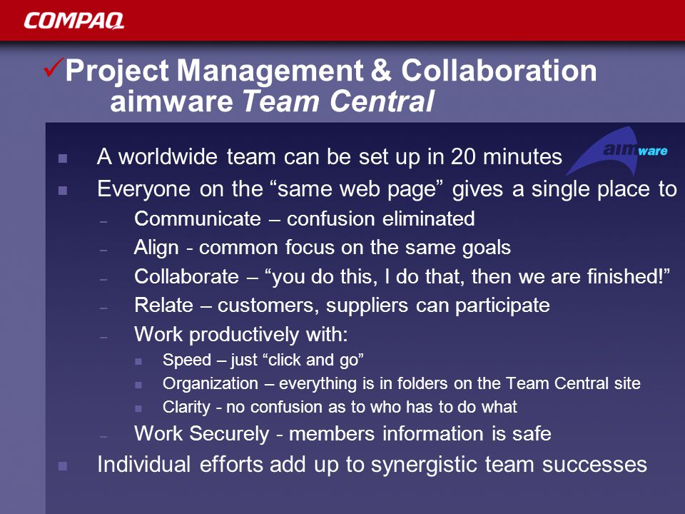 Project Management & Collaboration aimware Team Central A worldwide team can be set up in 20 minutes Everyone on the same web page gives a single place to – Communicate – confusion eliminated – Align - common focus on the same goals – Collaborate – you do this, I do that, then we are finished! – Relate – customers, suppliers can participate – Work productively with: Speed – just click and go Organization – everything is in folders on the Team Central site Clarity - no confusion as to who has to do what – Work Securely - members information is safe Individual efforts add up to synergistic team successes