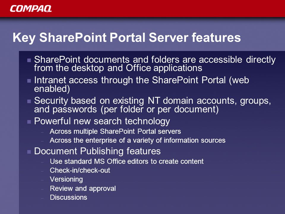 Key SharePoint Portal Server features SharePoint documents and folders are accessible directly from the desktop and Office applications Intranet access through the SharePoint Portal (web enabled) Security based on existing NT domain accounts, groups, and passwords (per folder or per document) Powerful new search technology – Across multiple SharePoint Portal servers – Across the enterprise of a variety of information sources Document Publishing features – Use standard MS Office editors to create content – Check-in/check-out – Versioning – Review and approval – Discussions