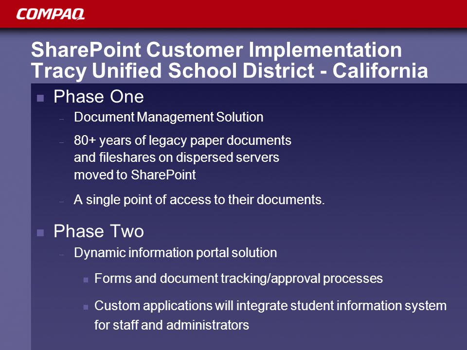 SharePoint Customer Implementation Tracy Unified School District - California Phase One – Document Management Solution – 80+ years of legacy paper documents and fileshares on dispersed servers moved to SharePoint – A single point of access to their documents.