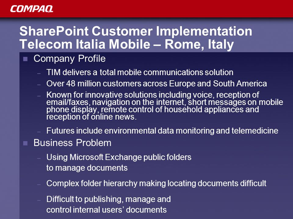 SharePoint Customer Implementation Telecom Italia Mobile – Rome, Italy Company Profile – TIM delivers a total mobile communications solution – Over 48 million customers across Europe and South America – Known for innovative solutions including voice, reception of email/faxes, navigation on the internet, short messages on mobile phone display, remote control of household appliances and reception of online news.