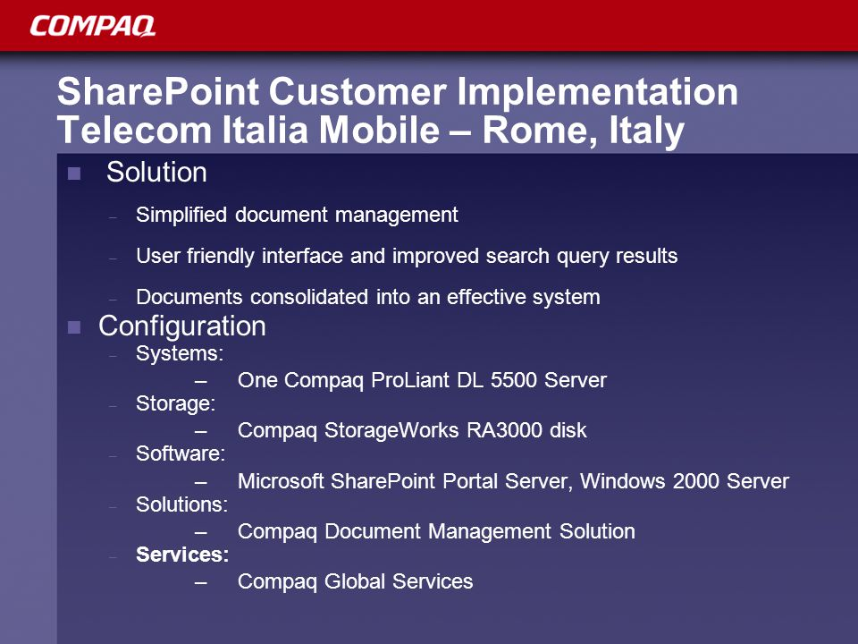 SharePoint Customer Implementation Telecom Italia Mobile – Rome, Italy Solution – Simplified document management – User friendly interface and improved search query results – Documents consolidated into an effective system Configuration – Systems: –One Compaq ProLiant DL 5500 Server – Storage: –Compaq StorageWorks RA3000 disk – Software: –Microsoft SharePoint Portal Server, Windows 2000 Server – Solutions: –Compaq Document Management Solution – Services: – Compaq Global Services