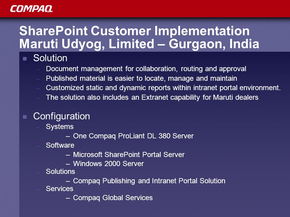 SharePoint Customer Implementation Maruti Udyog, Limited – Gurgaon, India Solution – Document management for collaboration, routing and approval – Published material is easier to locate, manage and maintain – Customized static and dynamic reports within intranet portal environment.