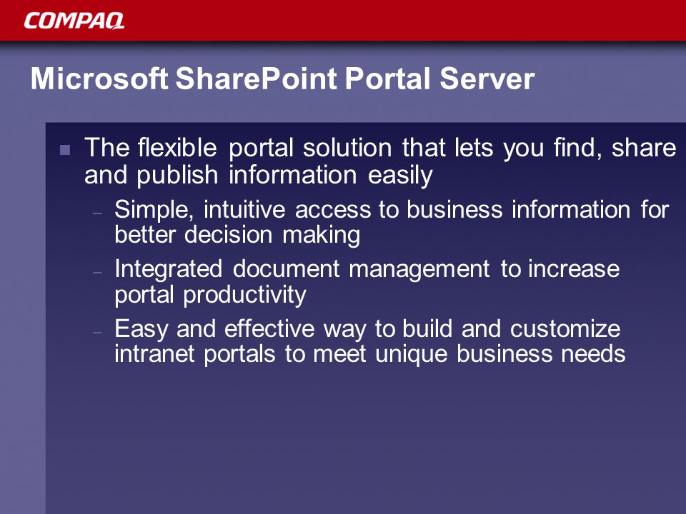Resources to take the next step: Overview of Compaq's SharePoint Portal solutions, case studies and resources: http://www.compaq.com/sharepoint http://www.compaq.com/sharepoint For a Compaq Global Services Portal Assessment or other SharePoint services, contact Joann Strathmeyer at: joann.strathmeyer@compaq.com joann.strathmeyer@compaq.com For additional information regarding Compaq's SharePoint solutions contact: – North America: Roberta Hanlon at roberta.hanlon@compaq.comroberta.hanlon@compaq.com – EMEA: Piet Giesbers at piet.giesbers@compaq.compiet.giesbers@compaq.com – SharePoint Portal Server Rapid Deployment Solution: www.Issg.inet.cpqcorp.net/inline/workgroup/solutions/downloads/sharepoi nt_portal_server_solution.doc www.Issg.inet.cpqcorp.net/inline/workgroup/solutions/downloads/sharepoi nt_portal_server_solution.doc To access Compaq's SharePoint Solution Centers for proof-of- concept designs, testing, demonstrations or planning, contact: – North America (Washington, D.C.): xxxxx – Dublin, Ireland: xxxxx – Utrecht, The Netherlands: xxxxx