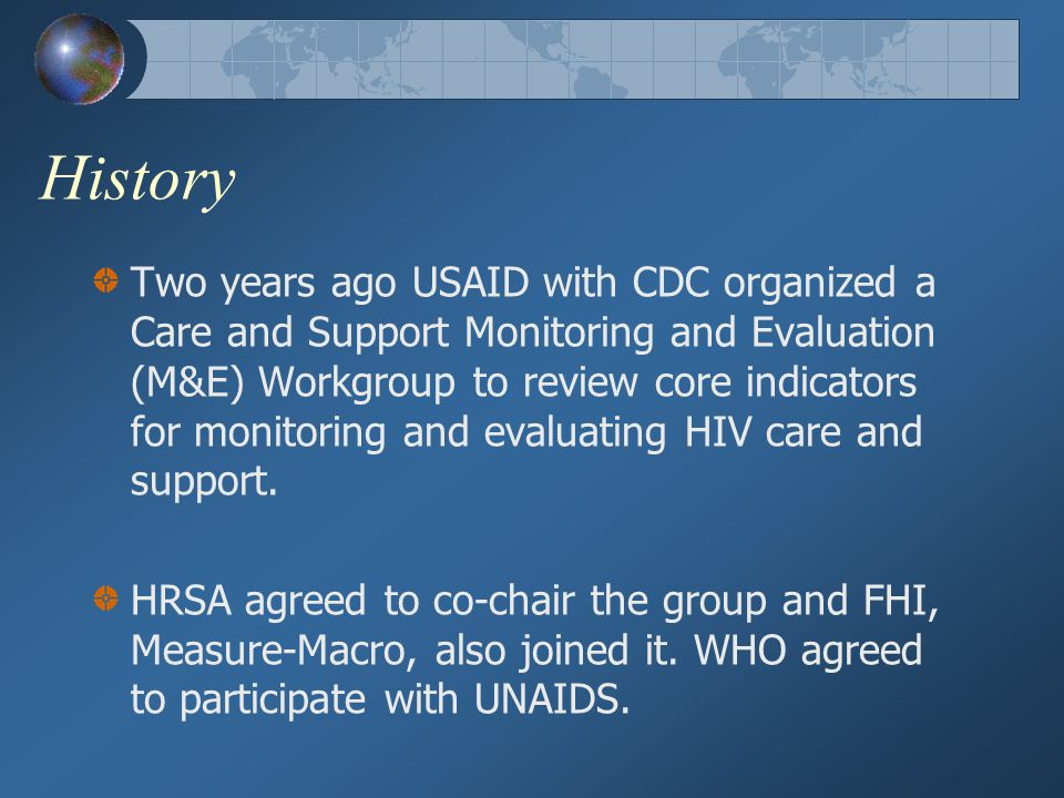 History Two years ago USAID with CDC organized a Care and Support Monitoring and Evaluation (M&E) Workgroup to review core indicators for monitoring a
