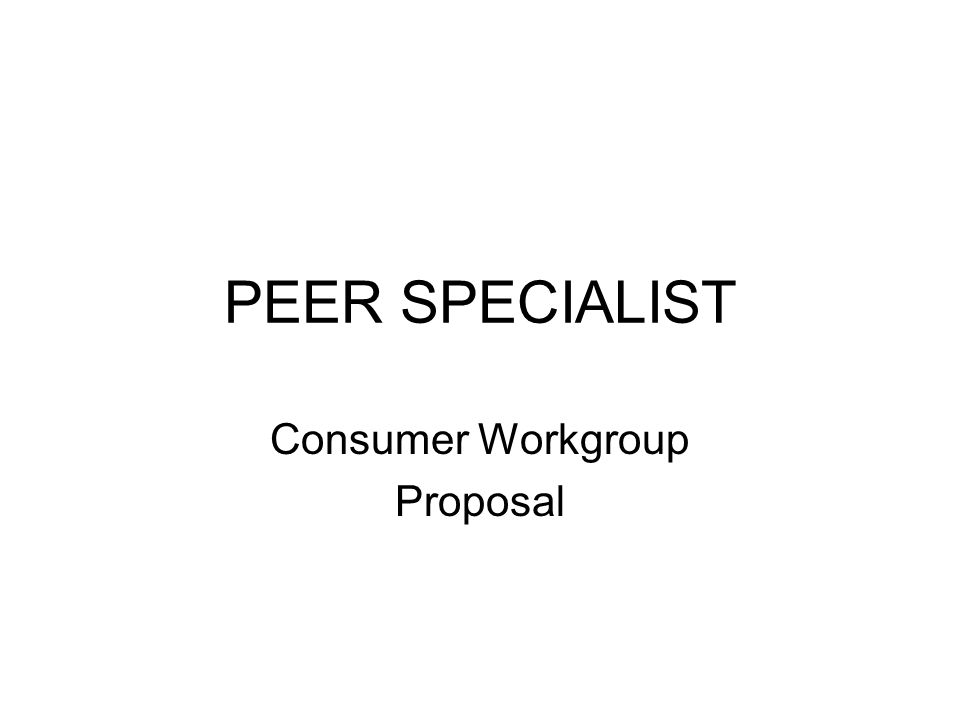 PEER SPECIALIST Consumer Workgroup Proposal