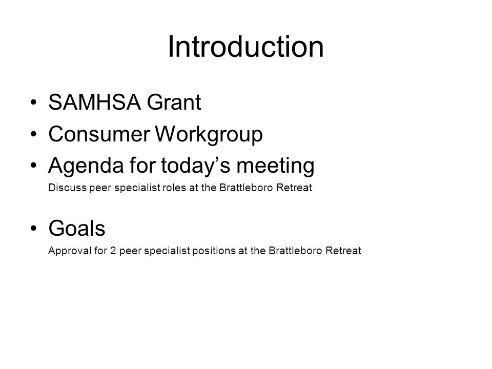 Introduction SAMHSA Grant Consumer Workgroup Agenda for today's meeting Discuss peer specialist roles at the Brattleboro Retreat Goals Approval for 2 peer specialist positions at the Brattleboro Retreat