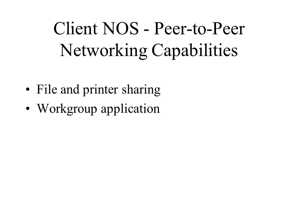 Client NOS - Peer-to-Peer Networking Capabilities File and printer sharing Workgroup application