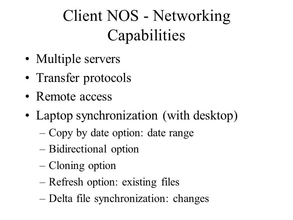 Client NOS - Networking Capabilities Multiple servers Transfer protocols Remote access Laptop synchronization (with desktop) –Copy by date option: date range –Bidirectional option –Cloning option –Refresh option: existing files –Delta file synchronization: changes
