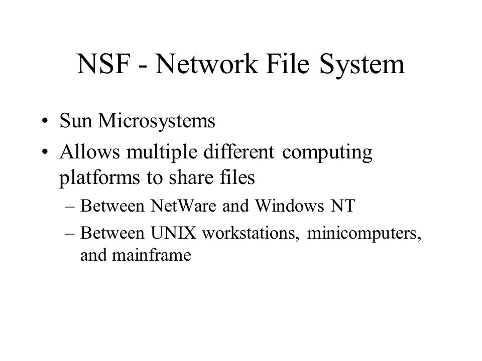 NSF - Network File System Sun Microsystems Allows multiple different computing platforms to share files –Between NetWare and Windows NT –Between UNIX workstations, minicomputers, and mainframe