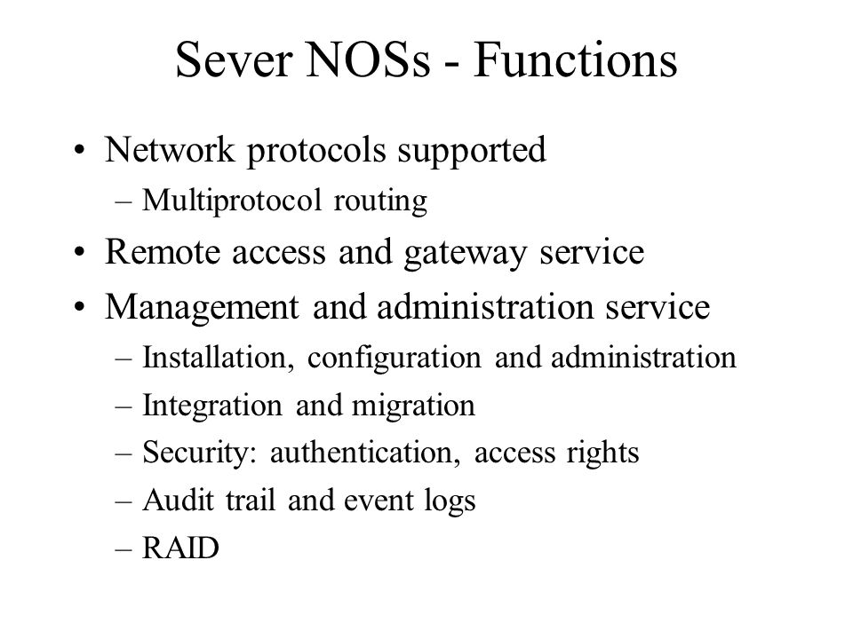 Sever NOSs - Functions Network protocols supported –Multiprotocol routing Remote access and gateway service Management and administration service –Installation, configuration and administration –Integration and migration –Security: authentication, access rights –Audit trail and event logs –RAID