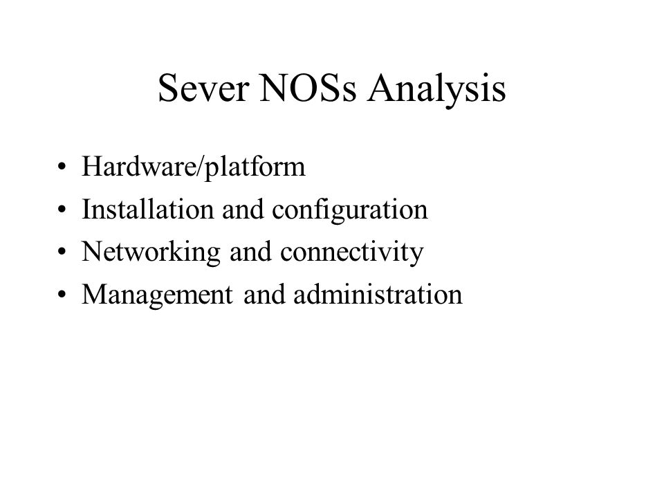 Sever NOSs Analysis Hardware/platform Installation and configuration Networking and connectivity Management and administration