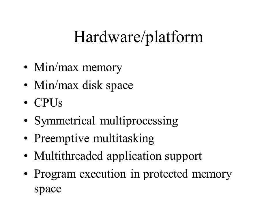 Hardware/platform Min/max memory Min/max disk space CPUs Symmetrical multiprocessing Preemptive multitasking Multithreaded application support Program execution in protected memory space