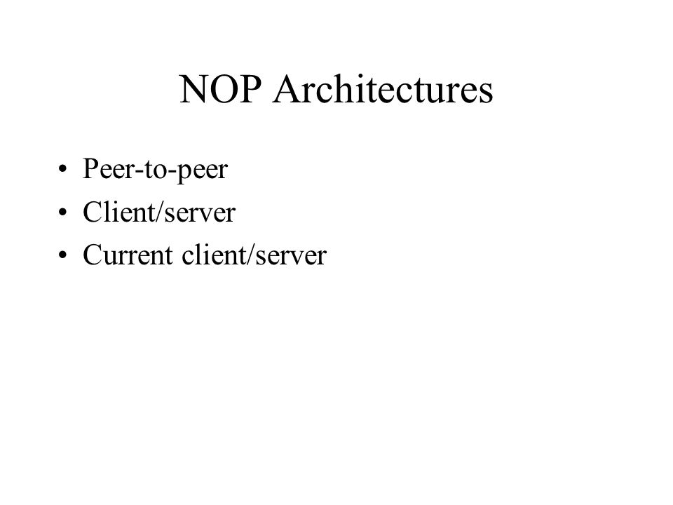 NOP Architectures Peer-to-peer Client/server Current client/server