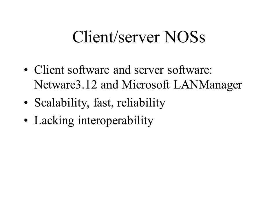 Client/server NOSs Client software and server software: Netware3.12 and Microsoft LANManager Scalability, fast, reliability Lacking interoperability