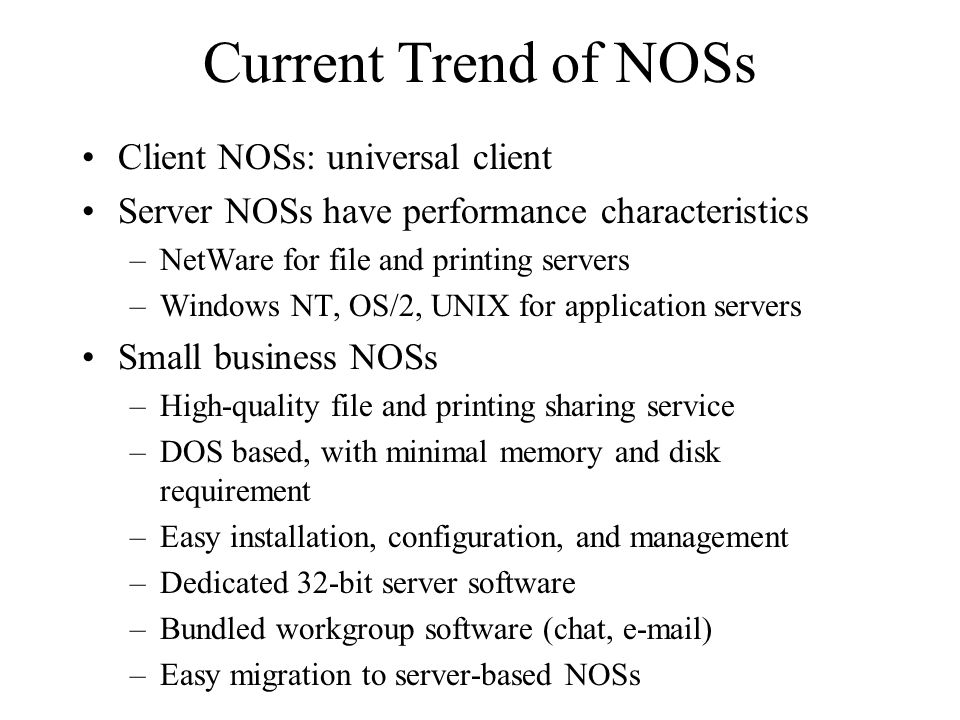 Current Trend of NOSs Client NOSs: universal client Server NOSs have performance characteristics –NetWare for file and printing servers –Windows NT, OS/2, UNIX for application servers Small business NOSs –High-quality file and printing sharing service –DOS based, with minimal memory and disk requirement –Easy installation, configuration, and management –Dedicated 32-bit server software –Bundled workgroup software (chat, e-mail) –Easy migration to server-based NOSs