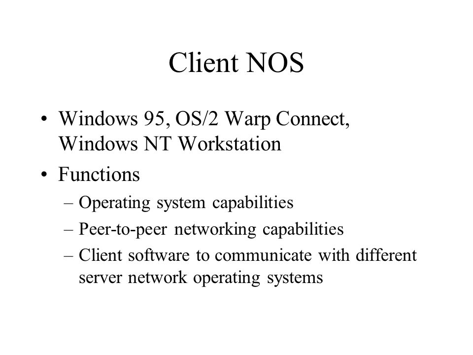 Client NOS Windows 95, OS/2 Warp Connect, Windows NT Workstation Functions –Operating system capabilities –Peer-to-peer networking capabilities –Client software to communicate with different server network operating systems