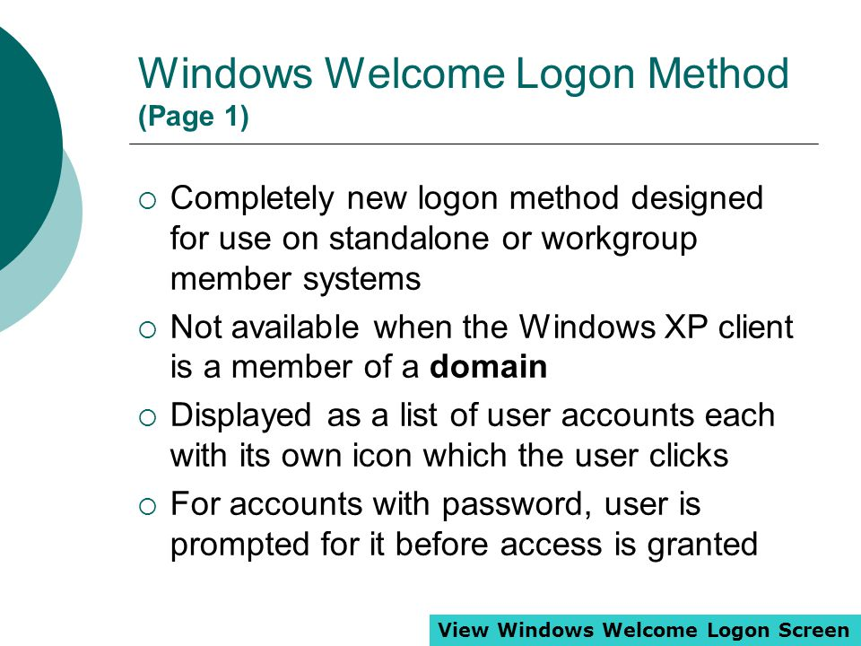 Windows Welcome Logon Method (Page 1)  Completely new logon method designed for use on standalone or workgroup member systems  Not available when th