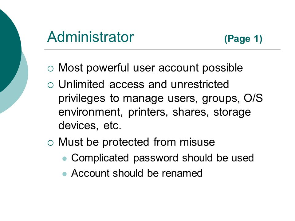 Administrator (Page 1)  Most powerful user account possible  Unlimited access and unrestricted privileges to manage users, groups, O/S environment,