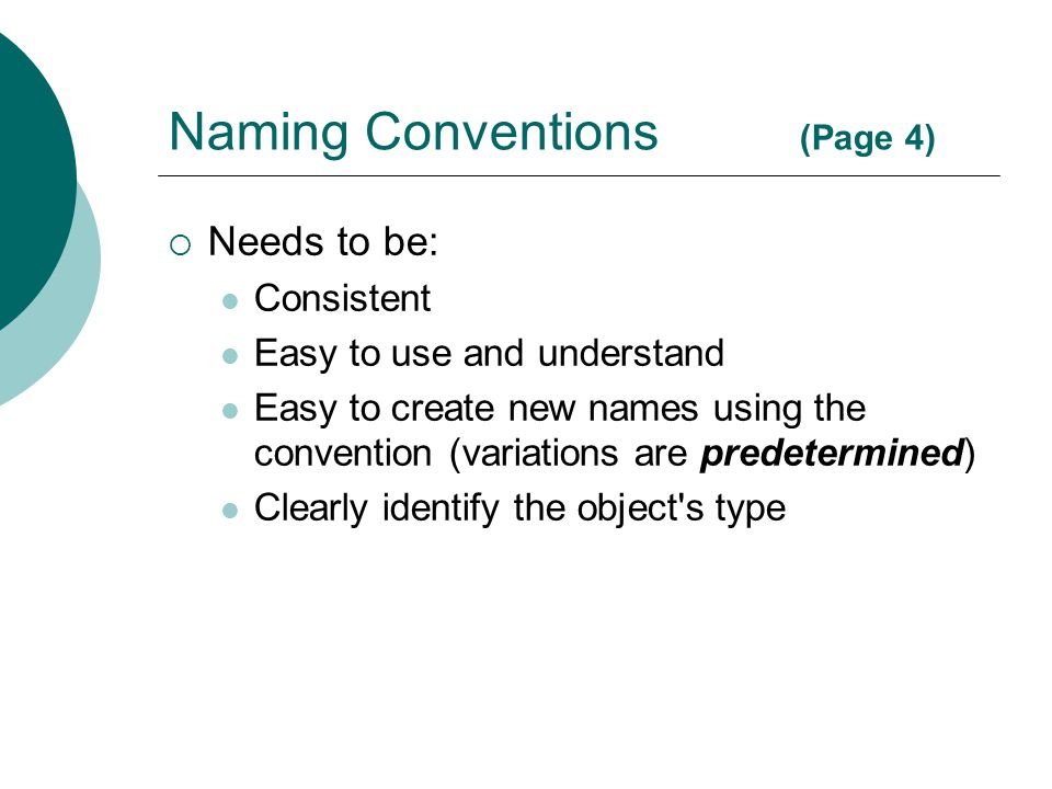 Naming Conventions (Page 4)  Needs to be: Consistent Easy to use and understand Easy to create new names using the convention (variations are predete