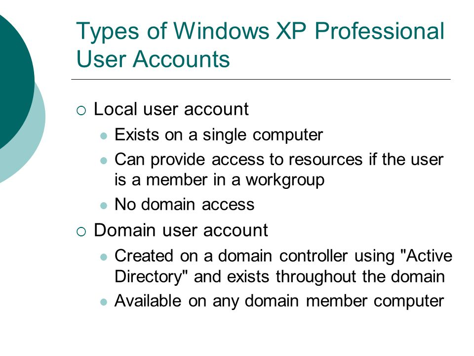 Types of Windows XP Professional User Accounts  Local user account Exists on a single computer Can provide access to resources if the user is a membe