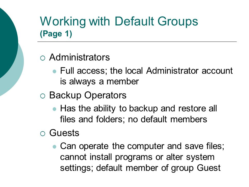 Working with Default Groups (Page 1)  Administrators Full access; the local Administrator account is always a member  Backup Operators Has the abili