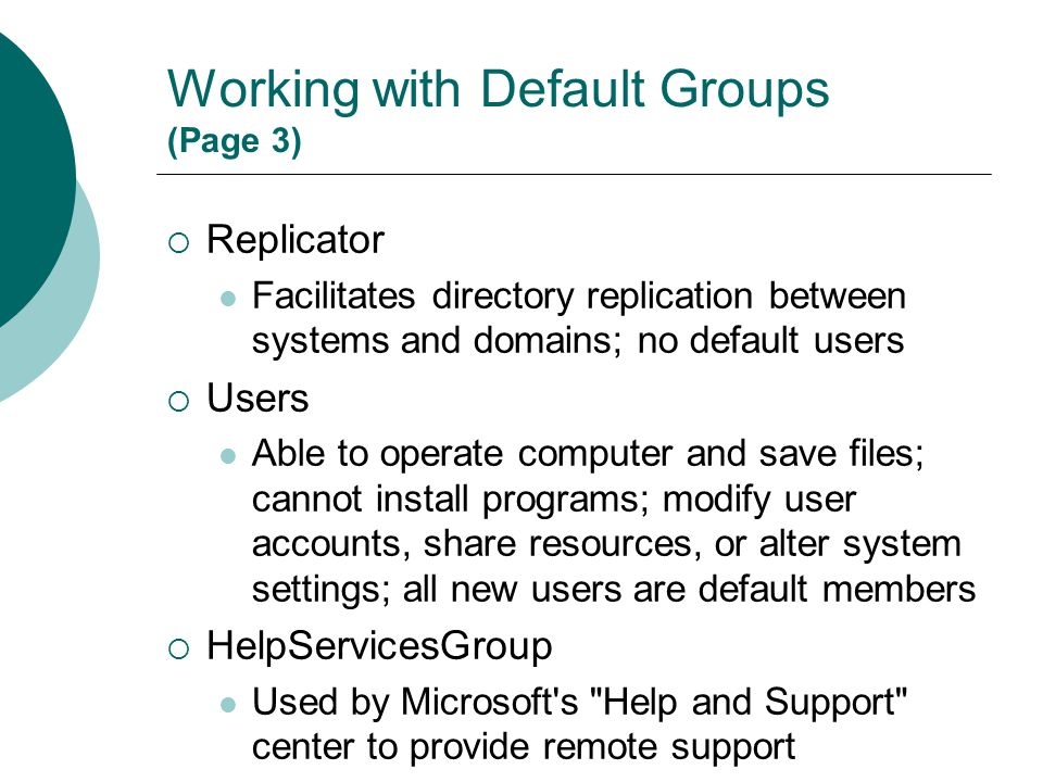 Working with Default Groups (Page 3)  Replicator Facilitates directory replication between systems and domains; no default users  Users Able to oper