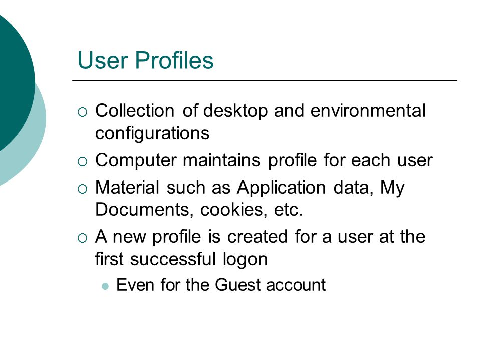 User Profiles  Collection of desktop and environmental configurations  Computer maintains profile for each user  Material such as Application data,