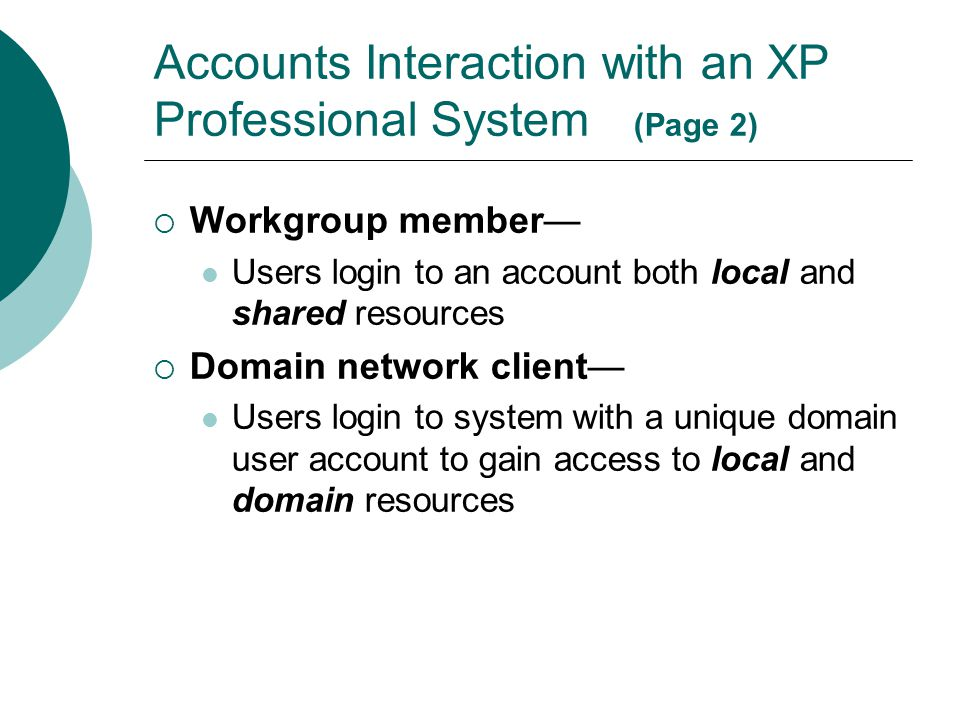 Accounts Interaction with an XP Professional System (Page 2)  Workgroup member— Users login to an account both local and shared resources  Domain ne